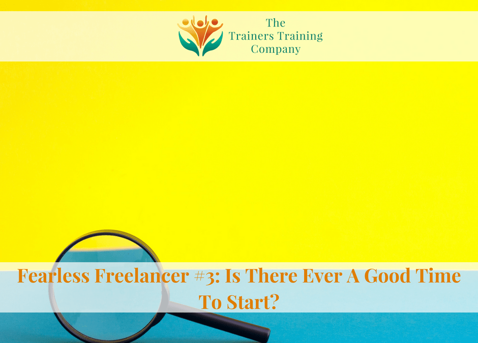 Fearless Freelancer #3: Is There Ever A Good Time To Start?
