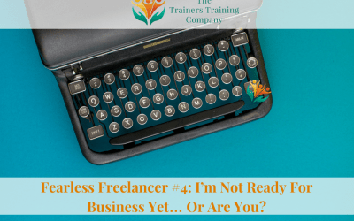 Fearless Freelancer #4: I'm Not Ready For Business Yet… Or Are You?