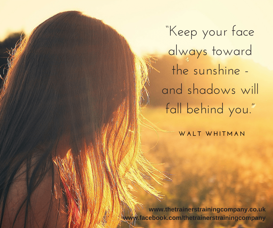 """Keep your face toward sunshine - and shadows will fall behind you."" Walt Whitman quote"