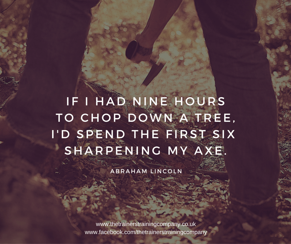 If I had nine hours to chop down a tree, I'd spend the first six sharpening my axe. Abraham Lincoln quote