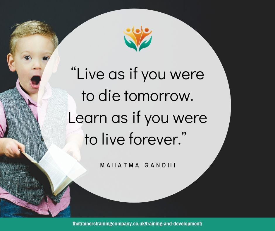 Learn as if you were to live forever. Training and development quote by Ghandi