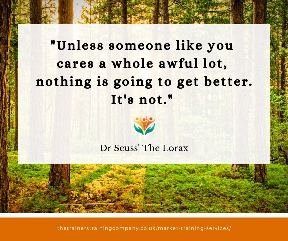 """Unless someone like you cares a whole awful lot, nothing is going to get better. It's not."" Quote from The Lorax"